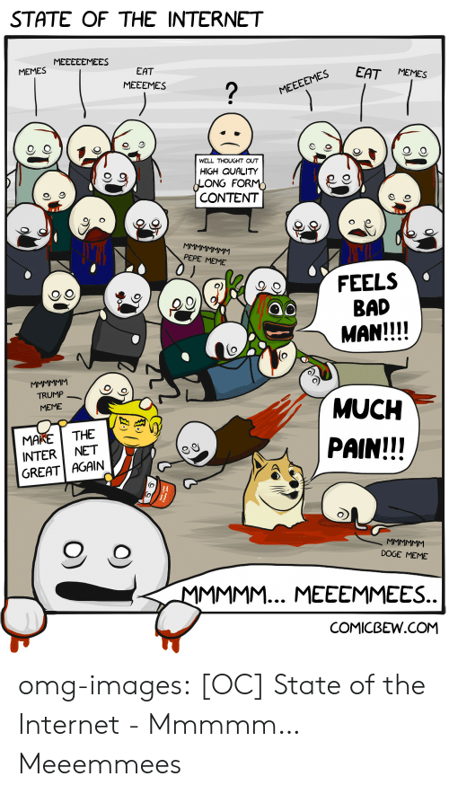 Bad, Doge, and Internet: STATE OF THE INTERNET  MEMES MEEECEMEES  EES EAT MEMES  EAT  MEEEMES  WELL THOUGHT OUT  HIGH QUALITY  ONG FOR  CONTENT  9  PEPE MEME  FEELS  BAD  MAN!!!!  QO  TRUMP  MEME  MUCH  PAIN!!!  MAKETHE  INTER NET  GREAT AGAIN  O, O  DOGE MEME  COMICBEW.COM omg-images:  [OC] State of the Internet - Mmmmm… Meeemmees