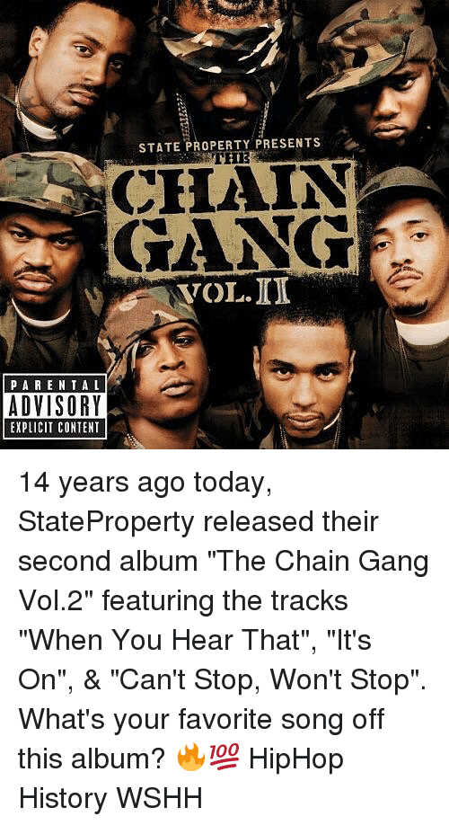 "vols: STATE PROPERTY PRESENTS  CHAIN  GANG  VOL.ID  PARE NTAL  ADVISORY  EXPLICIT CONTENT 14 years ago today, StateProperty released their second album ""The Chain Gang Vol.2"" featuring the tracks ""When You Hear That"", ""It's On"", & ""Can't Stop, Won't Stop"". What's your favorite song off this album? 🔥💯 HipHop History WSHH"