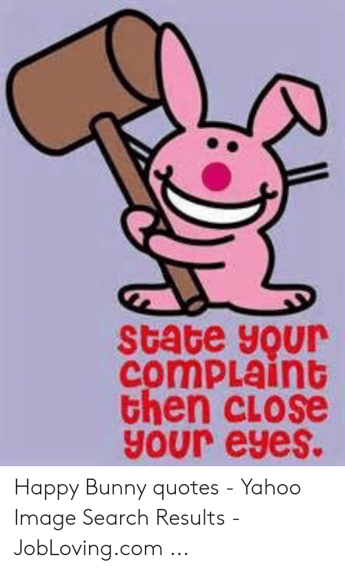 Yahoo Image: state your  comPLaint  then close  your eyes. Happy Bunny quotes - Yahoo Image Search Results - JobLoving.com ...