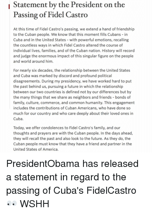 Definately: Statement by the President on the  Passing of Fidel Castro  At this time of Fidel Castro's passing, we extend a hand of friendship  to the Cuban people. We know that this moment fills Cubans in  Cuba and in the United States with powerful emotions, recalling  the countless ways in which Fidel Castro altered the course of  individual lives, families, and of the Cuban nation. History will record  and judge the enormous impact of this singular figure on the people  and world around him  For nearly six decades, the relationship between the United States  and Cuba was marked by discord and profound political  disagreements. During my presidency, we have worked hard to put  the past behind us, pursuing a future in which the relationship  between our two countries is defined not by our differences but by  the many things that we share as neighbors and friends bonds of  family, culture, commerce, and common humanity. This engagement  includes the contributions of Cuban Americans, who have done so  much for our country and who care deeply about their loved ones in  Cuba  Today, we offer condolences to Fidel Castro's family, and our  thoughts and prayers are with the Cuban people. In the days ahead  they will recall the past and also look to the future. As they do, the  Cuban people must know that they have a friend and partner in the  United States of America PresidentObama has released a statement in regard to the passing of Cuba's FidelCastro 👀 WSHH