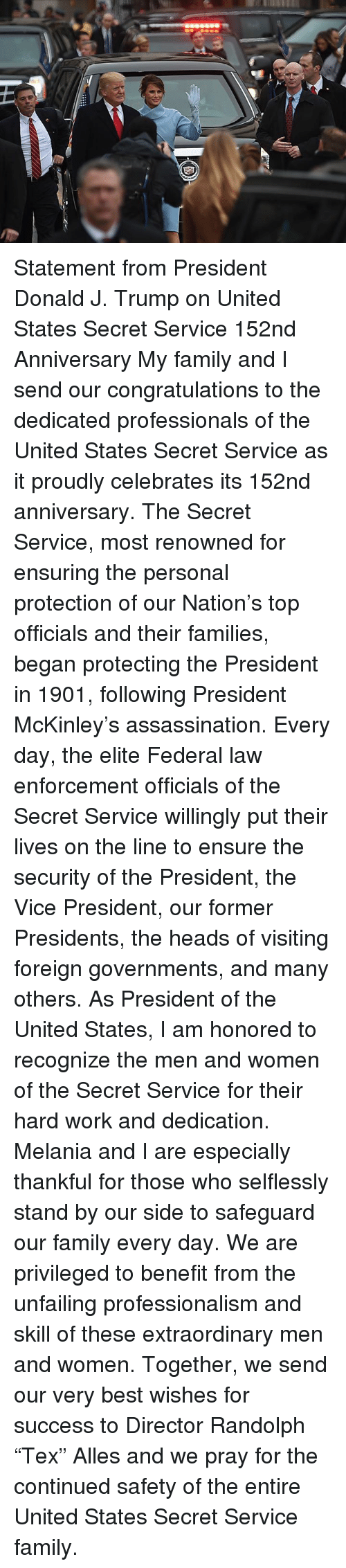 """mckinley: Statement from President Donald J. Trump on United States Secret Service 152nd Anniversary  My family and I send our congratulations to the dedicated professionals of the United States Secret Service as it proudly celebrates its 152nd anniversary.  The Secret Service, most renowned for ensuring the personal protection of our Nation's top officials and their families, began protecting the President in 1901, following President McKinley's assassination.  Every day, the elite Federal law enforcement officials of the Secret Service willingly put their lives on the line to ensure the security of the President, the Vice President, our former Presidents, the heads of visiting foreign governments, and many others.   As President of the United States, I am honored to recognize the men and women of the Secret Service for their hard work and dedication.  Melania and I are especially thankful for those who selflessly stand by our side to safeguard our family every day.  We are privileged to benefit from the unfailing professionalism and skill of these extraordinary men and women.  Together, we send our very best wishes for success to Director Randolph """"Tex"""" Alles and we pray for the continued safety of the entire United States Secret Service family."""