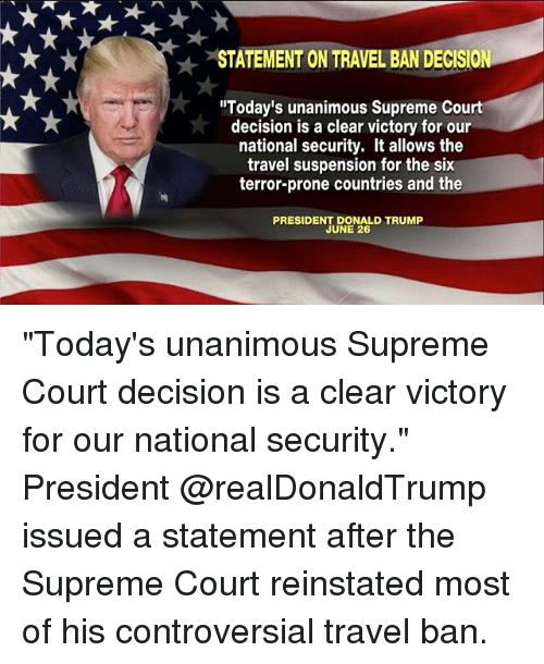 """June 26: STATEMENT ON TRAVEL BAN DECISION  """"Today's unanimous Supreme Court  decision is a clear victory for our  national security. It allows the  travel suspension for the six  terror-prone countries and the  PRESIDENT DONALD TRUMP  JUNE 26 """"Today's unanimous Supreme Court decision is a clear victory for our national security."""" President @realDonaldTrump issued a statement after the Supreme Court reinstated most of his controversial travel ban."""