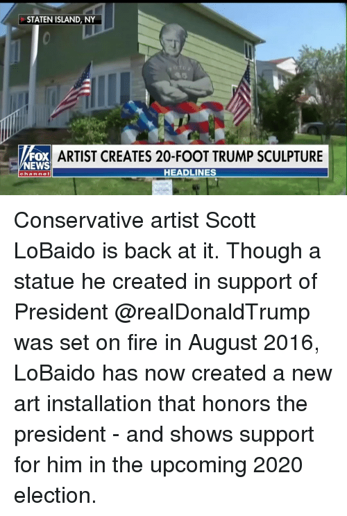 Fire, Memes, and News: STATEN ISLAND, NY  FOX  NEWS  ARTIST CREATES 20-FOOT TRUMP SCULPTURE  HEADLINES  chan ne l Conservative artist Scott LoBaido is back at it. Though a statue he created in support of President @realDonaldTrump was set on fire in August 2016, LoBaido has now created a new art installation that honors the president - and shows support for him in the upcoming 2020 election.