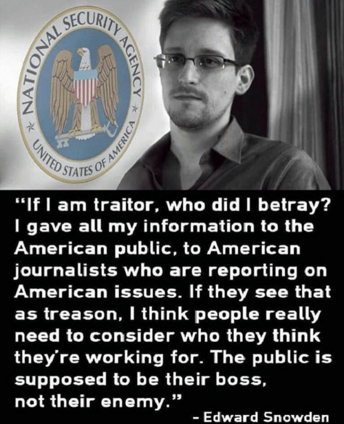 """Treason: STATES OF  """"If I am traitor, who did betray?  I gave all my information to the  American public, to American  journalists who are reporting on  American issues. If they see that  as treason, I think people really  need to consider who they think  they're working for. The public is  supposed to be their boss,  not their enemy.""""  - Edward Snowden"""