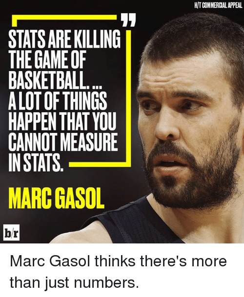 Basketball, Marc Gasol, and Marc: STATSARE KILLING  THE GAMEOF  BASKETBALL.  ALOT OF THINGS  HAPPEN THAT YOU  CANNOTMEASURE  INSTATS  MARCGASOL  br  HITCOMMERCIALAPPEAL Marc Gasol thinks there's more than just numbers.