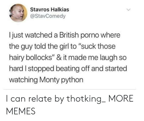 """monty python: Stavros Halkias  @StavComedy  ljust watched a British porno where  the guy told the girl to """"suck those  hairy bollocks"""" & it made me laugh so  hard I stopped beating off and started  watching Monty python I can relate by thotking_ MORE MEMES"""