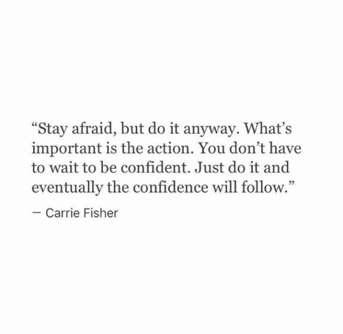 """Carrie Fisher: """"Stay afraid, but do it anyway. What's  important is the action. You don't have  to wait to be confident. Just do it and  eventually the confidence will follow.""""  Carrie Fisher"""