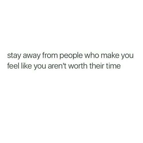 Time, Who, and Make: stay away from people who make you  feel like you aren't worth their time