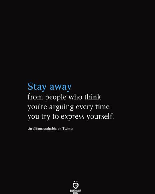 Twitter, Express, and Time: Stay away  from people who think  you're arguing every time  you try to express yourself.  via @famousdashja on Twitter  RELATIONSHIP  RILES