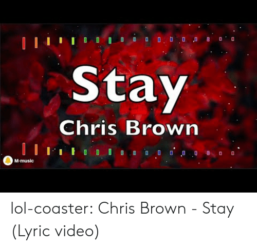 Chris Brown, Lol, and Music: Stay  Chris Brown  M-music lol-coaster:  Chris Brown - Stay (Lyric video)