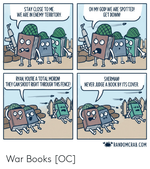 Books, God, and Oh My God: STAY CLOSE TO ME  WE ARE IN ENEMY TERRITORY  OH MY GOD! WE ARE SPOTTED!  GET DOWN!  RYAN,YOU'RE A TOTAL MORON!  THEY CAN SHOOT RIGHT THROUGH THIS FENCE!  SHERMAN!  NEVER JUDGE A BOOK BY ITS COVER.  'RANDOMCRAB.COM War Books [OC]