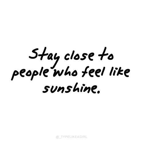 Who, Sunshine, and Stay: Stay close to  people who feel like  Sunshine.  @_TYPELIKEAGIRL