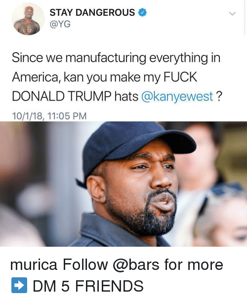 America, Donald Trump, and Friends: STAY DANGEROUS  @YG  Since we manufacturing everything in  America, kan you make my FUcK  DONALD TRUMP hats @kanyewest?  10/1/18, 11:05 PM murica Follow @bars for more ➡️ DM 5 FRIENDS