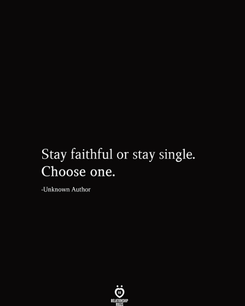 Faithful: Stay faithful or stay single.  Choose one.  -Unknown Author  RELATIONSHIP  RILES