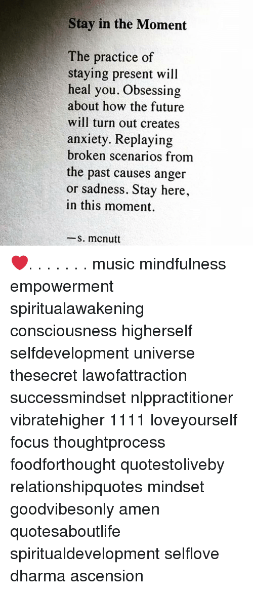 Mindfulness: Stay in the Moment  The practice of  staying present will  heal you. Obsessing  about how the future  will turn out creates  anxiety. Replaying  broken scenarios from  the past causes anger  or sadness. Stay here,  in this moment.  -s. mcnutt ❤️. . . . . . . music mindfulness empowerment spiritualawakening consciousness higherself selfdevelopment universe thesecret lawofattraction successmindset nlppractitioner vibratehigher 1111 loveyourself focus thoughtprocess foodforthought quotestoliveby relationshipquotes mindset goodvibesonly amen quotesaboutlife spiritualdevelopment selflove dharma ascension