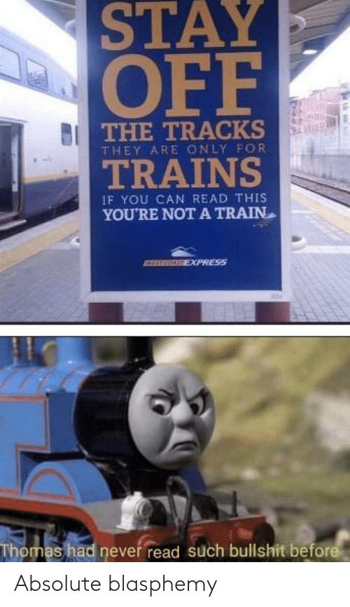 if you can read this: STAY  OFF  THE TRACKS  THEY ARE ONLY FOR  TRAINS  IF YOU CAN READ THIS  YOU'RE NOT A TRAIN  EXPRESS  Thomas had never read such bullshit before Absolute blasphemy