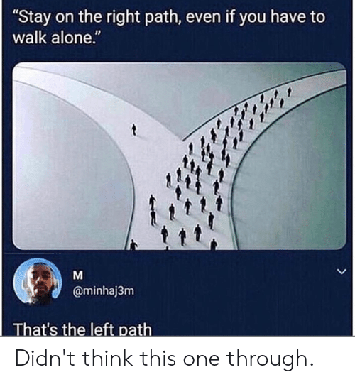 """Being Alone, Dank, and 🤖: """"Stay on the right path, even if you have to  walk alone.""""  @minhaj3nm  That's the left path Didn't think this one through."""