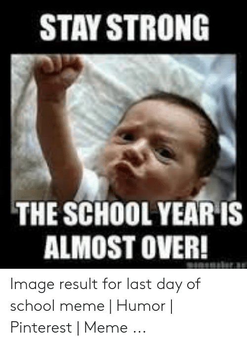 Last Day Of School Meme: STAY STRONG  THE SCHOOL YEAR IS  ALMOST OVER! Image result for last day of school meme | Humor | Pinterest | Meme ...