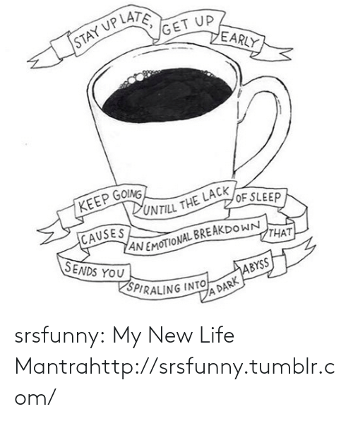 Emotional Breakdown: STAY UP LATE  GET UP  EARLY  KEEP GOING  PUNTILL THE LACK  OF SLEEP  CAUSES  AN EMOTIONAL BREAKDOWN  THAT  ТНАТ  SENDS YOU  SPIRALING INTO  ABYSS  A DARK srsfunny:  My New Life Mantrahttp://srsfunny.tumblr.com/