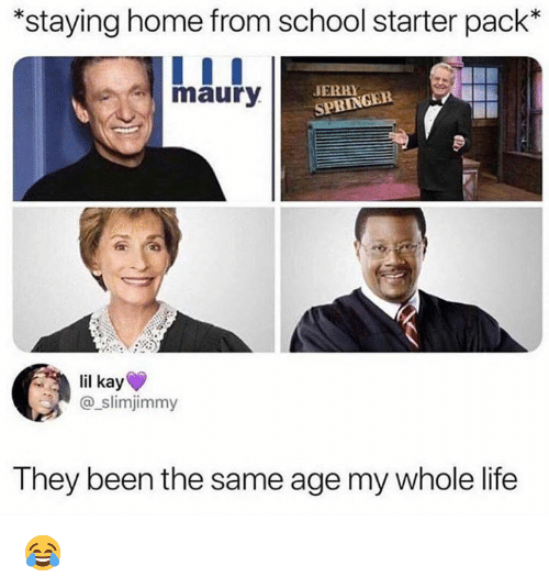 Dank, Life, and Maury: *staying home from school starter pack*  maury  JERRY  SPRINGEE  lil kay  @_slimjimmy  They been the same age my whole life 😂