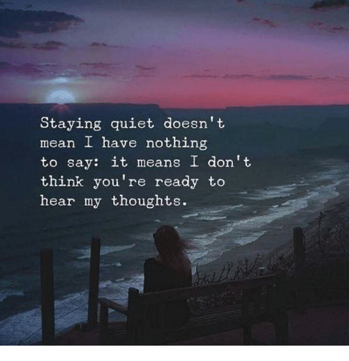 Say It, Mean, and Quiet: Staying quiet doesn't  mean I have nothing  to say: it means I don't  think you're ready to  hear my thoughts