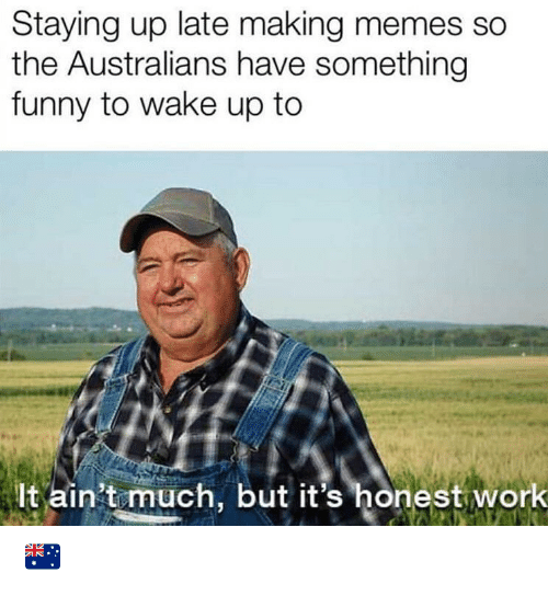 Funny, Memes, and Work: Staying up late making memes so  the Australians have something  funny to wake up to  lt ain't much, but it's honest work 🇦🇺