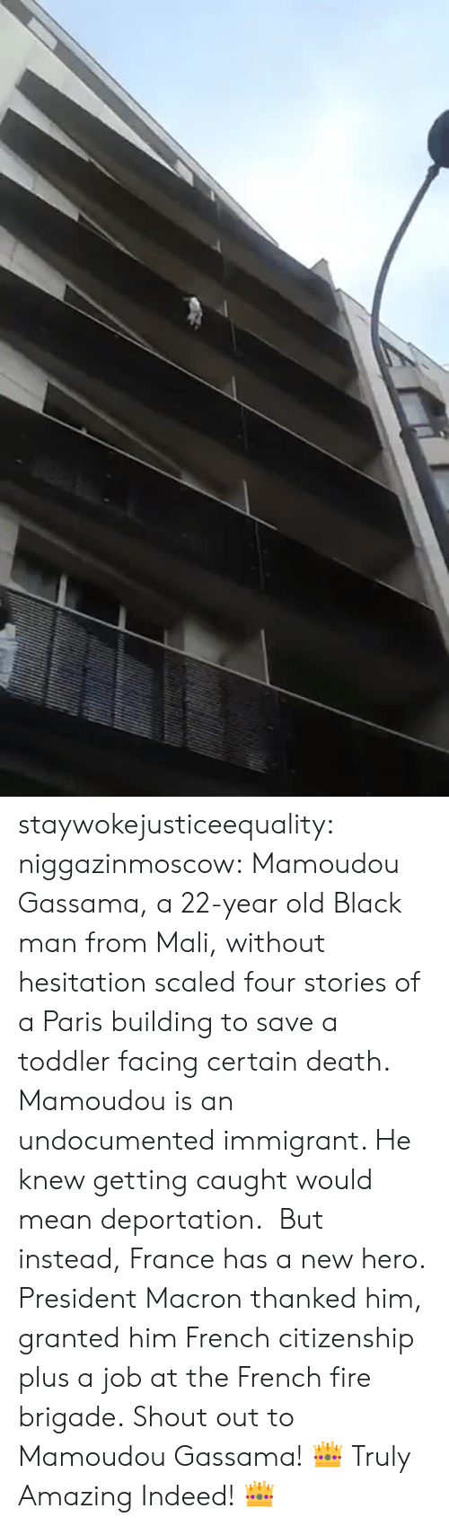 mali: staywokejusticeequality:  niggazinmoscow:  Mamoudou Gassama, a 22-year old Black man from Mali, without hesitation   scaled four stories of a Paris building to save a toddler facing certain death. Mamoudou is an undocumented immigrant. He knew getting caught would mean deportation. But instead, France has a new hero. President Macron thanked him, granted him French citizenship plus a job at the French fire brigade. Shout out to Mamoudou Gassama!    👑 Truly Amazing Indeed! 👑