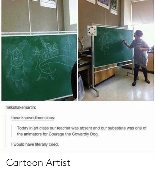 Courage: STE  milkshakemartin:  theunknowndimensions:  Today in art class our teacher was absent and our substitute was one of  the animators for Courage the Cowardly Dog.  I would have literally cried. Cartoon Artist