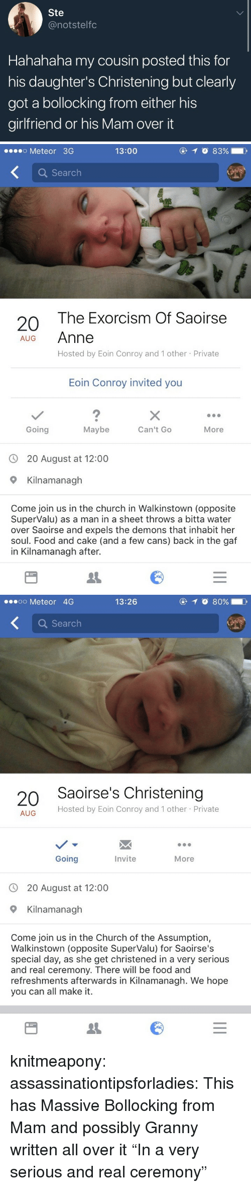 """Church, Food, and Tumblr: Ste  @notstelfc  Hahahaha my cousin posted this for  his daughter's Christening but clearly  got a bollocking from either his  girlfriend or his Mam over it   .o Meteor 3G  13:00  a Search  The Exorcism Of Saoirse  Anne  Hosted by Eoin Conroy and 1 other Private  20  AUG  Eoin Conroy invited you  2  Going  Maybe  Can't Go  More  20 August at 12:00  Kilnamanagh  Come join us in the church in Walkinstown (opposite  SuperValu) as a man in a sheet throws a bitta water  over Saoirse and expels the demons that inhabit her  soul. Food and cake (and a few cans) back in the gaf  in Kilnamanagh after.   oo Meteor 4G  13:26  Q Search  20 Saoirse's Christening  Hosted by Eoin Conroy and 1 other Private  AUG  Going  Invite  More  20 August at 12:00  9 Kilnamanagh  Come join us in the Church of the Assumption,  Walkinstown (opposite SuperValu) for Saoirse's  special day, as she get christened in a very serious  and real ceremony. There will be food and  refreshments afterwards in Kilnamanagh. We hope  you can all make it. knitmeapony: assassinationtipsforladies: This has Massive Bollocking from Mam and possibly Granny written all over it """"In a very serious and real ceremony"""""""