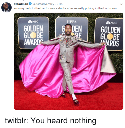 Tumblr, Blog, and Http: Steadman@AsteadWesley 21m  arriving back to the bar for more drinks after secretly puking in the bathroom  dBNBC  HFPA.  bNBC  GOLDENDEN GOLDEN  GL BE  MARDS  GL BE  AWARDC twitblr:  You heard nothing