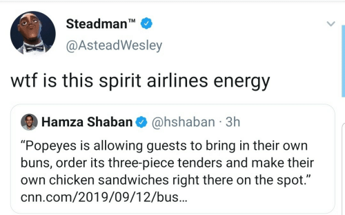 "cnn.com, Energy, and Popeyes: Steadman'  TM  @AsteadWesley  wtf is this spirit airlines energy  @hshaban 3h  Hamza Shaban  ""Popeyes is allowing guests to bring in their own  buns, order its three-piece tenders and make their  own chicken sandwiches right there on the spot.""  cnn.com/2019/09/12/bus.."