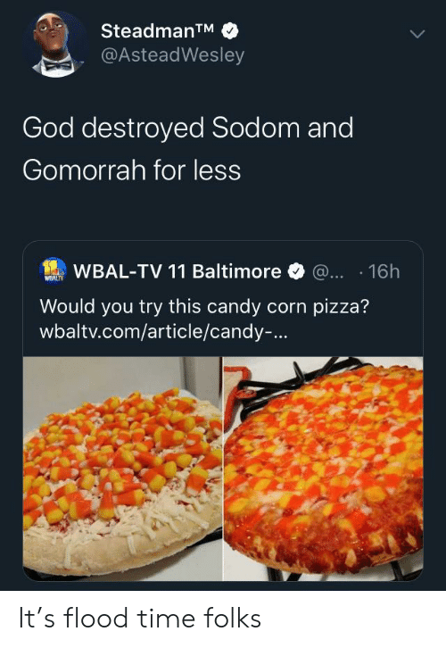 Baltimore: SteadmanTM  @AsteadWesley  God destroyed Sodom and  Gomorrah for less  WBAL-TV 11 Baltimore @... 16h  WEALTY  Would you try this candy corn pizza?  wbaltv.com/article/candy-... It's flood time folks