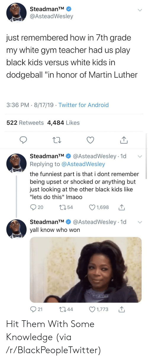 "Android, Blackpeopletwitter, and Dodgeball: SteadmanTM  @AsteadWesley  just remembered how in 7th grade  my white gym teacher had us play  black kids versus white kids in  dodgeball ""in honor of Martin Luther  3:36 PM 8/17/19 Twitter for Android  522 Retweets 4,484 Likes  SteadmanTM  @AsteadWesley 1d  Replying to @AsteadWesley  the funniest part is that i dont remember  being upset or shocked or anything but  just looking at the other black kids like  ""lets do this"" Imaoo  t54  1,698  20  @AsteadWesley 1d  SteadmanTM  yall know who won  21  L2.44  1,773 Hit Them With Some Knowledge (via /r/BlackPeopleTwitter)"