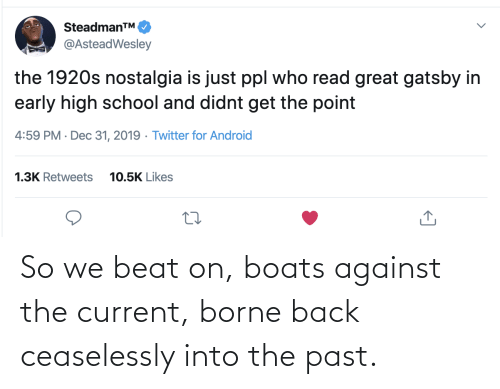 beat: SteadmanTM.  @AsteadWesley  the 1920s nostalgia is just ppl who read great gatsby in  early high school and didnt get the point  4:59 PM · Dec 31, 2019 · Twitter for Android  1.3K Retweets  10.5K Likes So we beat on, boats against the current, borne back ceaselessly into the past.