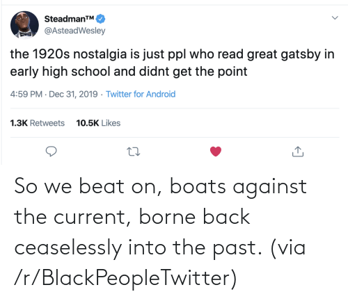 beat: SteadmanTM.  @AsteadWesley  the 1920s nostalgia is just ppl who read great gatsby in  early high school and didnt get the point  4:59 PM · Dec 31, 2019 · Twitter for Android  1.3K Retweets  10.5K Likes So we beat on, boats against the current, borne back ceaselessly into the past. (via /r/BlackPeopleTwitter)