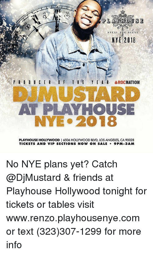 Friends, Funny, and Los Angeles: STEAI TUE SCENE  NYE 2018  P R O D U CERT HE Y E A R AROCNATION  DUMUSTARD  AT PLAYHOUSE  NYE 2018  PLAYHOUSE HOLLYWOOD I 6506 HOLLYWOOD BLVD, LOS ANGELES, CA 90028  TICKETS AND VIP SECTIONS NOW ON SALE 9PM-3AM No NYE plans yet? Catch @DjMustard & friends at Playhouse Hollywood tonight for tickets or tables visit www.renzo.playhousenye.com or text (323)307-1299 for more info