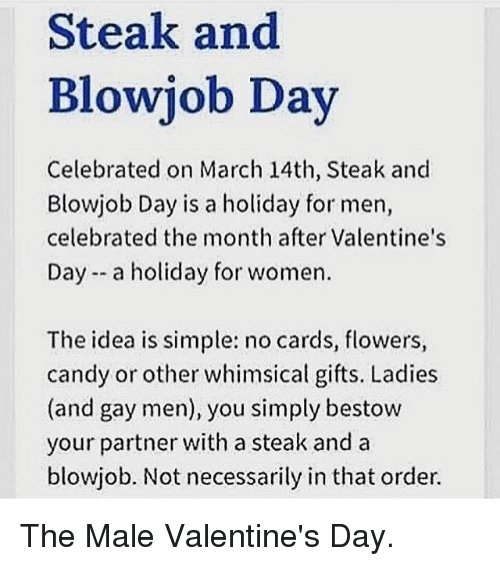 bestowed: Steak and  Blowjob Day  Celebrated on March 14th, Steak and  Blowjob Day is a holiday for men,  celebrated the month after Valentine's  Day a holiday for women.  The idea is simple: no cards, flowers,  candy or other whimsical gifts. Ladies  (and gay men), you simply bestow  your partner with a steak and a  blowjob. Not necessarily in that order. The Male Valentine's Day.