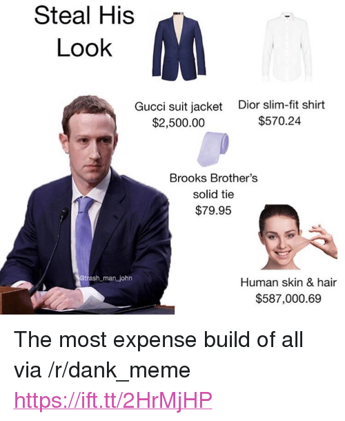 """dior: Steal His  Look  Gucci suit jacket  $2,500.00  Dior slim-fit shirt  $570.24  Brooks Brother's  solid tie  $79.95  man john  Human skin & hair  $587,000.69 <p>The most expense build of all via /r/dank_meme <a href=""""https://ift.tt/2HrMjHP"""">https://ift.tt/2HrMjHP</a></p>"""