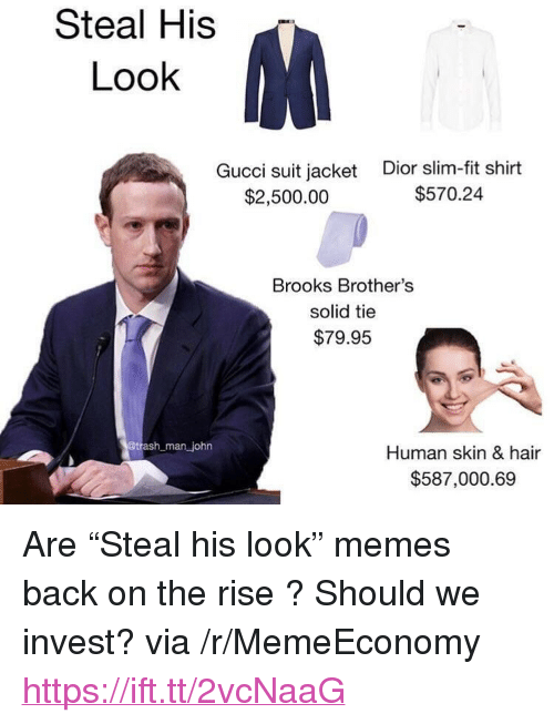 """dior: Steal His  Look  Gucci suit jacket  $2,500.00  Dior slim-fit shirt  $570.24  Brooks Brother's  solid tie  $79.95  man john  Human skin & hair  $587,000.69 <p>Are """"Steal his look"""" memes back on the rise ? Should we invest? via /r/MemeEconomy <a href=""""https://ift.tt/2vcNaaG"""">https://ift.tt/2vcNaaG</a></p>"""