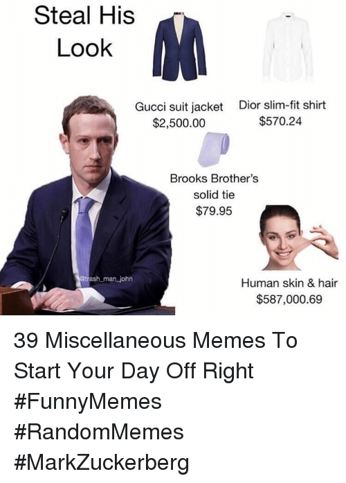 dior: Steal His  Look  Gucci suit jacket  $2,500.00  Dior slim-fit shirt  $570.24  Brooks Brother's  solid tie  $79.95  man john  Human skin & hair  $587,000.69 39 Miscellaneous Memes To Start Your Day Off Right #FunnyMemes #RandomMemes #MarkZuckerberg