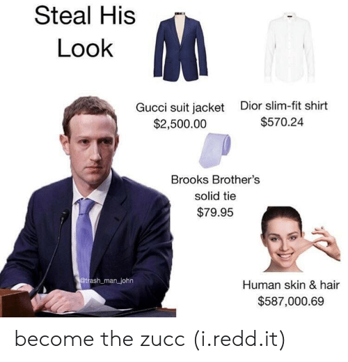 dior: Steal His  Look  Gucci suit jacket  $2,500.00  Dior slim-fit shirt  $570.24  Brooks Brother's  solid tie  $79.95  man john  Human skin & hair  $587,000.69 become the zucc (i.redd.it)