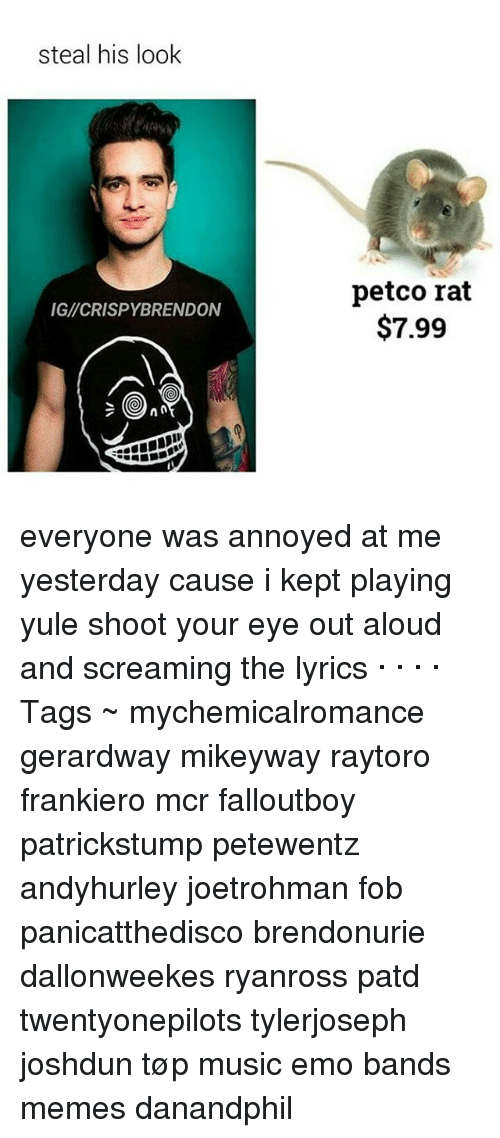 Emo Band Memes: steal his look  IGICRISPYBRENDON  petco rat  $7.99 everyone was annoyed at me yesterday cause i kept playing yule shoot your eye out aloud and screaming the lyrics · · · · Tags ~ mychemicalromance gerardway mikeyway raytoro frankiero mcr falloutboy patrickstump petewentz andyhurley joetrohman fob panicatthedisco brendonurie dallonweekes ryanross patd twentyonepilots tylerjoseph joshdun tøp music emo bands memes danandphil