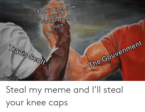 Knee: Steal my meme and I'll steal your knee caps
