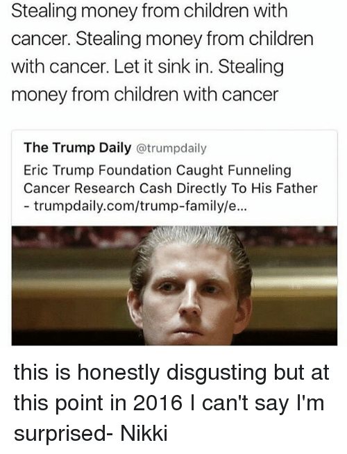 Eric Trump, Memes, and 🤖: Stealing money from children with  cancer. Stealing money from children  with cancer. Let it sink in. Stealing  money from children with cancer  The Trump Daily atrumpdaily  Eric Trump Foundation Caught Funneling  Cancer Research Cash Directly To His Father  trumpdaily.com/trump-family/e... this is honestly disgusting but at this point in 2016 I can't say I'm surprised- Nikki