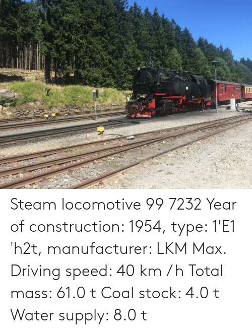 8 0: Steam locomotive 99 7232 Year of construction: 1954, type: 1'E1 'h2t, manufacturer: LKM Max. Driving speed: 40 km / h Total mass: 61.0 t Coal stock: 4.0 t Water supply: 8.0 t