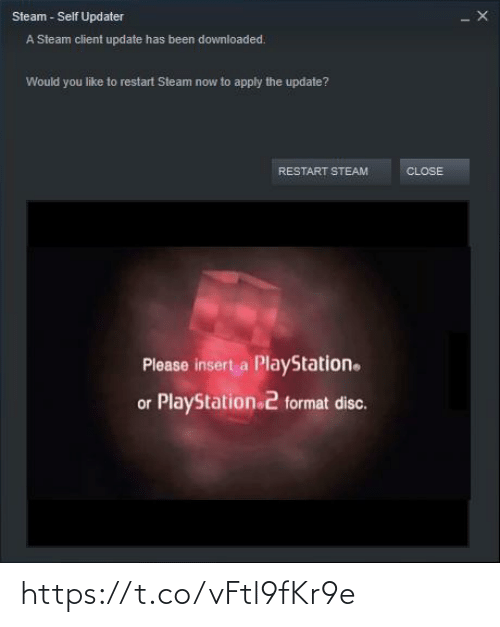 Apply: Steam - Self Updater  A Steam client update has been downloaded.  Would you like to restart Steam now to apply the update?  RESTART STEAM  CLOSE  Please insert a PlayStation.  or PlayStation 2 format disc. https://t.co/vFtl9fKr9e
