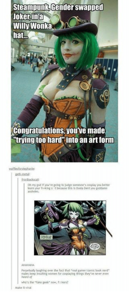 """willie wonka: Steampunkotender swapped  Joker ina  Willy Wonka  hat.  youve made  Congratulations, trying too hard into an art form  oh my god if you're going to judge someone's cossuay you better  learn your kings t  because this Duela Dent you goddamn  perpetualy laughing over the fact that """"real gamer comic book nerd  maeskeep insultog omen for co playing thins the venner een  who's the """"fake geek now, fikers?  Make it viral"""