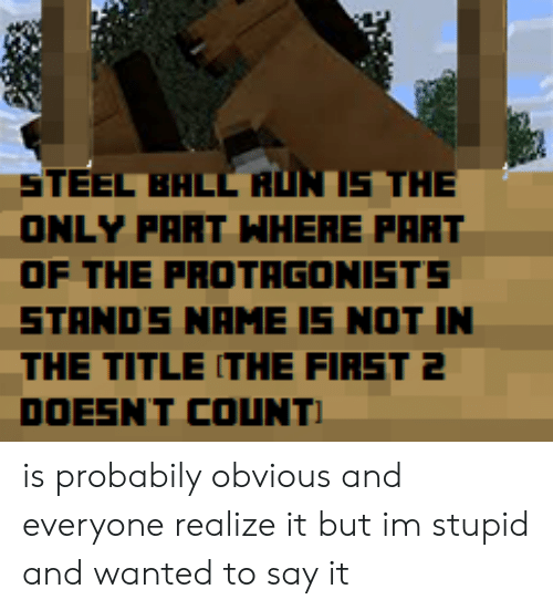 Run, Say It, and Steel: STEEL BALL RUN IS THE  ONLY PART WHERE PART  OF THE PROTAGONISTS  STANDS NAME IS NOT IN  THE TITLE ITHE FIRST 2  DOESNT COUNT is probabily obvious and everyone realize it but im stupid and wanted to say it