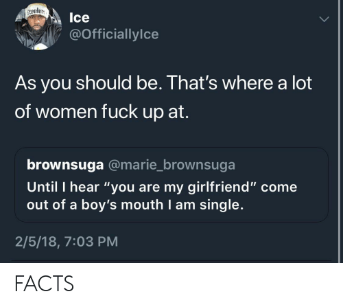 "steeler: steeler,  Ice  @Officiallylce  As you should be. That's where a lot  of women fuck up at.  brownsuga @marie_brownsuga  Until I hear ""you are my girlfriend"" come  out of a boy's mouth I am single.  2/5/18, 7:03 PM FACTS"