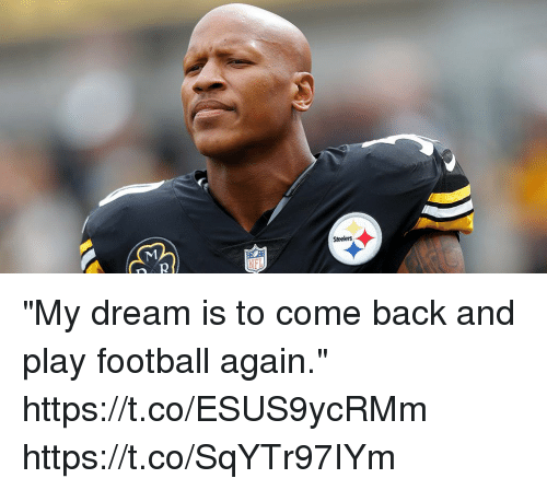"Football, Memes, and Steelers: Steelers ""My dream is to come back and play football again."" https://t.co/ESUS9ycRMm https://t.co/SqYTr97IYm"